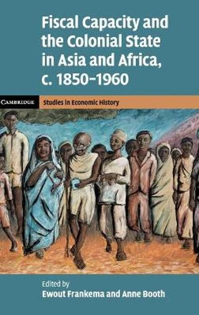 Fiscal Capacity and the Colonial State in Asia and Africa, c.1850-1960 - Ewout Frankema