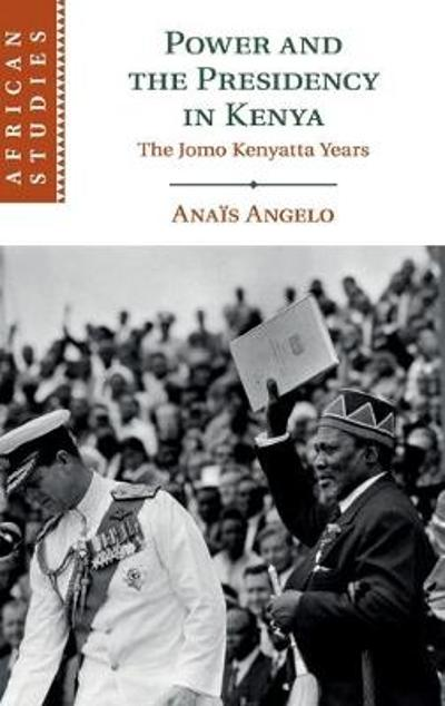 Power and the Presidency in Kenya - Anais Angelo