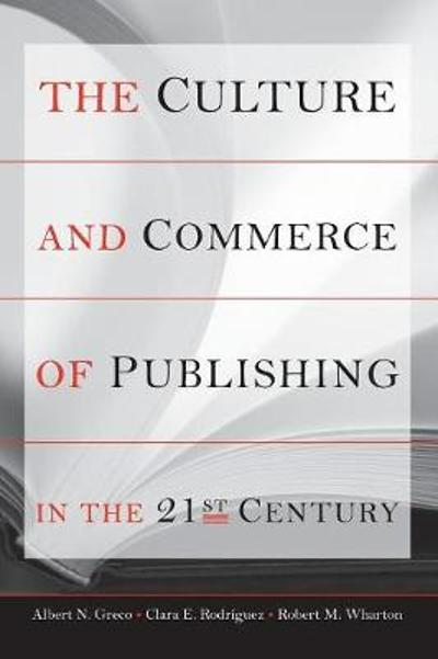 The Culture and Commerce of Publishing in the 21st Century - Albert N. Greco