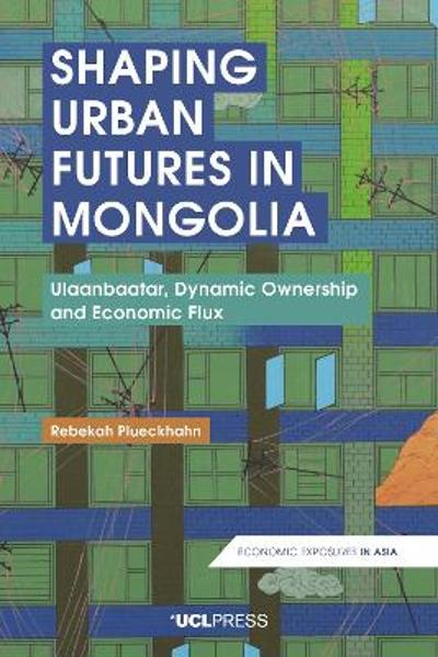 Shaping Urban Futures in Mongolia - Rebekah Plueckhahn
