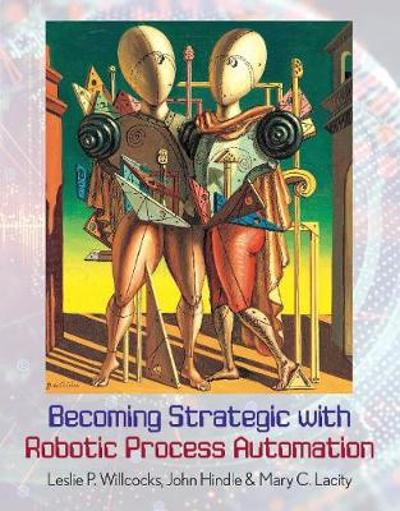 Becoming Strategic with Robotic Process Automation - Leslie P. Willcocks