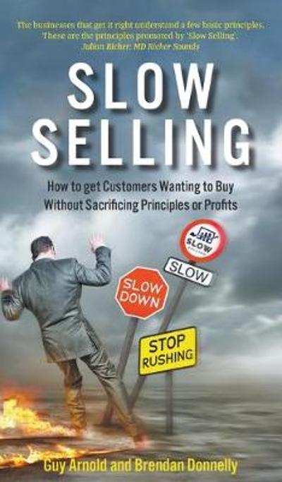 Slow Selling: How to get Customers Wanting to Buy Without Sacrificing Principles or Profits - Guy Arnold