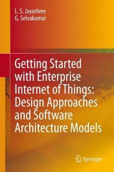 Getting Started with Enterprise Internet of Things: Design Approaches and Software Architecture Models - L. S. Jayashree