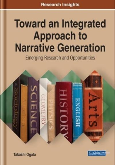 Toward an Integrated Approach to Narrative Generation: Emerging Research and Opportunities - Takashi Ogata