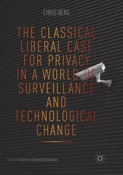 The Classical Liberal Case for Privacy in a World of Surveillance and Technological Change - Chris Berg