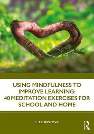 Using Mindfulness to Improve Learning: 40 Meditation Exercises for School and Home - Billie Krstovic