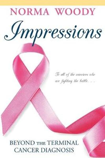 Impressions Beyond the Terminal Cancer Diagnosis - Norma Woody