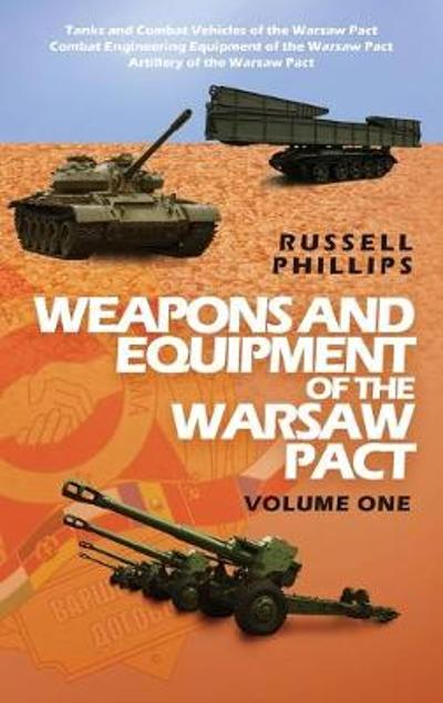 Weapons and Equipment of the Warsaw Pact, Volume One - Russell Phillips