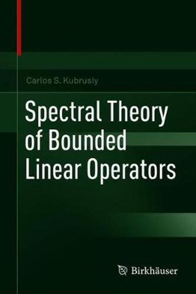 Spectral Theory of Bounded Linear Operators - Carlos S. Kubrusly