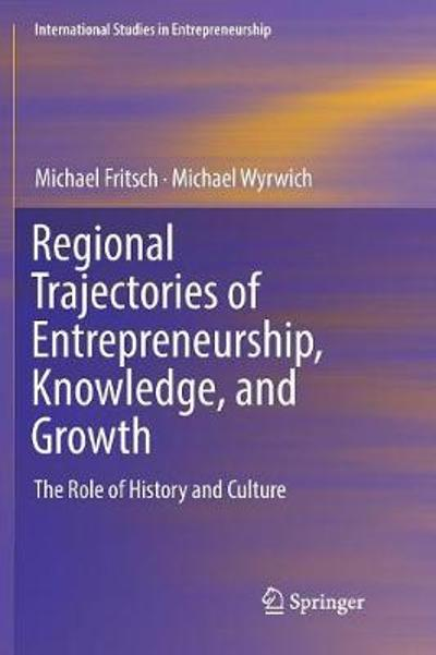 Regional Trajectories of Entrepreneurship, Knowledge, and Growth - Michael Fritsch