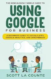 The Ridiculously Simple Guide to Using Google for Business - Scott La Counte