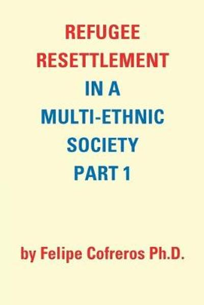 Refugee Resettlement in a Multi-Ethnic Society Part 1 by Felipe Cofreros Ph.D. - Felipe Cofreros Ph D