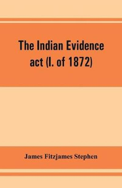 The Indian evidence act (I. of 1872) - James Fitzjames Stephen