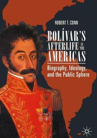 Bolivar's Afterlife in the Americas - Robert T. Conn