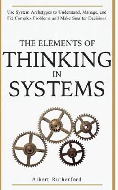 The Elements of Thinking in Systems - Rutherford Albert
