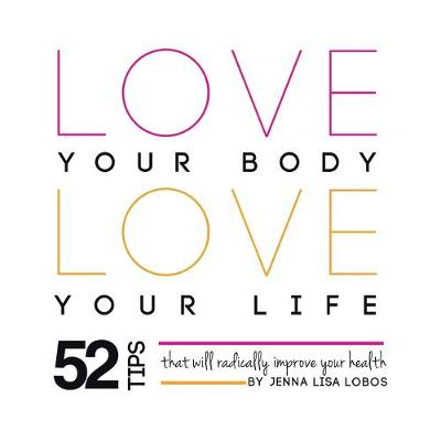 Love Your Body Love Your Life - Jenna Lisa Lobos