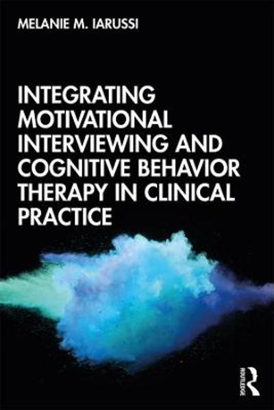 Integrating Motivational Interviewing and Cognitive Behavior Therapy in Clinical Practice - Melanie M. Iarussi
