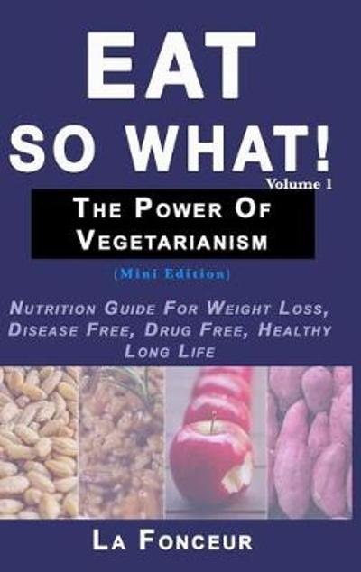 Eat So What! The Power of Vegetarianism Volume 1 (Full Color Print) - La Fonceur