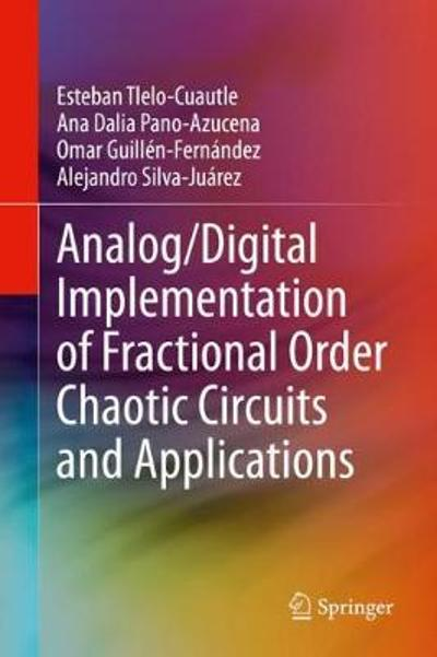 Analog/Digital Implementation of Fractional Order Chaotic Circuits and Applications - Esteban Tlelo-Cuautle
