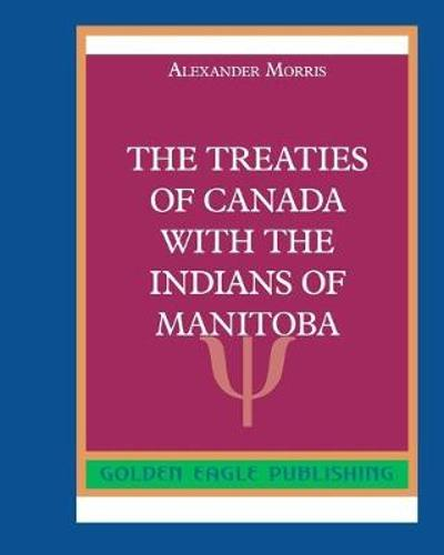 The Treaties of Canada with The Indians of Manitoba - Morris