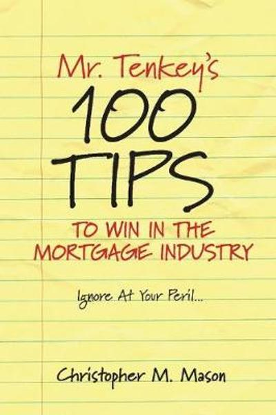 Mr. Tenkey's // 100 Tips to Win in the Mortgage Industry - Christopher M. Mason