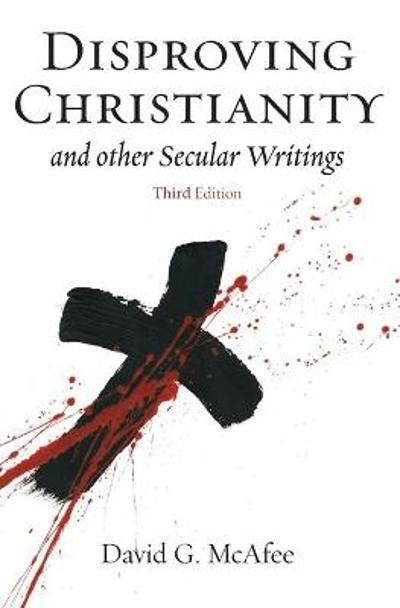 Disproving Christianity and Other Secular Writings (3rd Edition) - David G McAfee