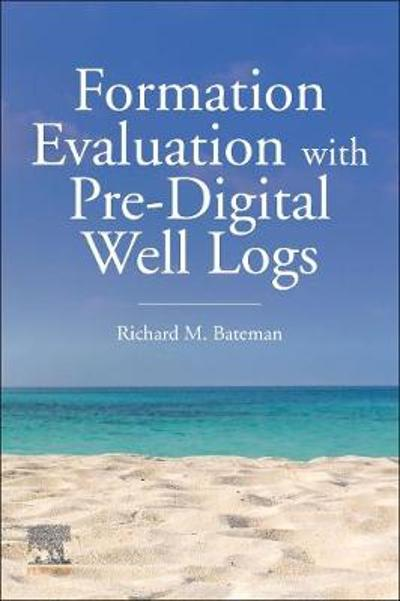 Formation Evaluation with Pre-Digital Well Logs - Richard M. Bateman