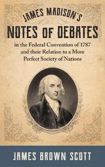 James Madison's Notes of Debates in the Federal Convention of 1787 and their Relation to a More Perfect Society of Nations (1918) - James Brown Scott