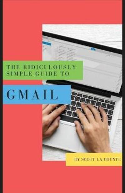 The Ridiculously Simple Guide to Gmail - Scott La Counte