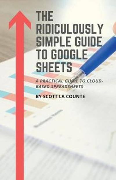 The Ridiculously Simple Guide to Google Sheets - Scott La Counte