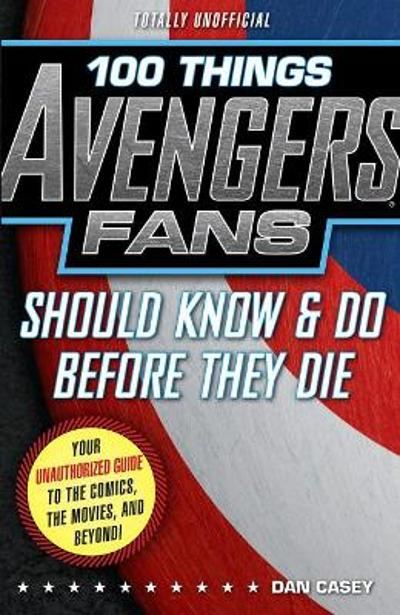 100 Things Avengers Fans Should Know & do Before They Die - Dan Casey