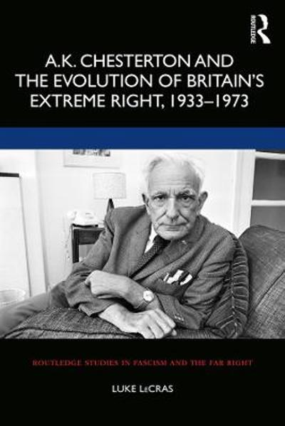 A.K. Chesterton and the Evolution of Britain's Extreme Right, 1933-1973 - Luke LeCras