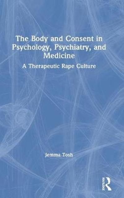 The Body and Consent in Psychology, Psychiatry, and Medicine - Jemma Tosh