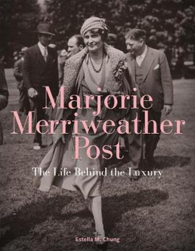 Marjorie Merriweather Post: The Life Behind the Luxury - ,Estella,M. Chung