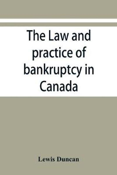 The law and practice of bankruptcy in Canada - Lewis Duncan