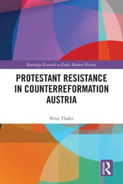 Protestant Resistance in Counterreformation Austria - Peter Thaler