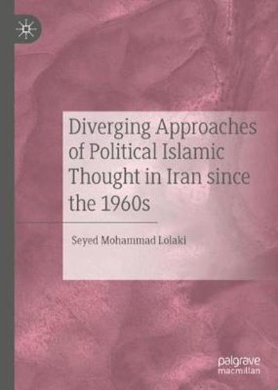 Diverging Approaches of Political Islamic Thought in Iran since the 1960s - Seyed Mohammad Lolaki