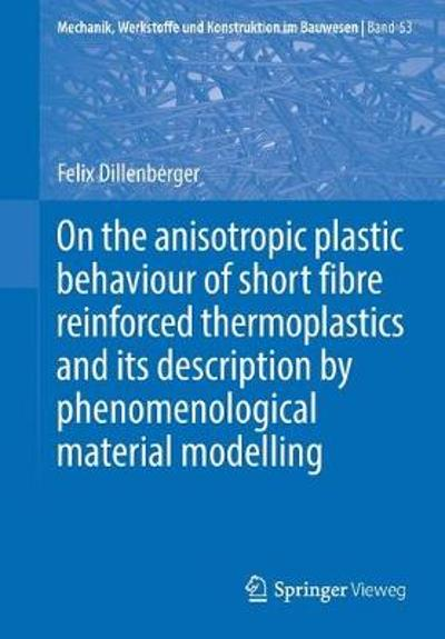 On the anisotropic plastic behaviour of short fibre reinforced thermoplastics and its description by  phenomenological material modelling - Felix Dillenberger