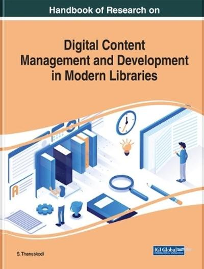 Handbook of Research on Digital Content Management and Development in Modern Libraries - S. Thanuskodi