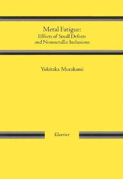 Metal Fatigue: Effects of Small Defects and Nonmetallic Inclusions - Yukitaka Murakami