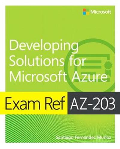 Exam Ref AZ-203 Developing Solutions for Microsoft Azure - Santiago Munoz