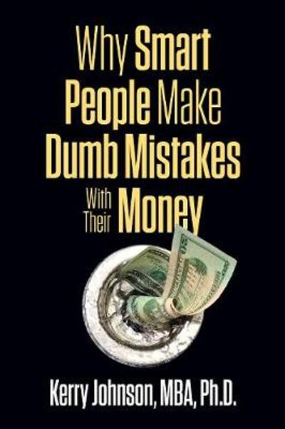 Why Smart People Make Dumb Mistakes with Their Money - Kerry Johnson