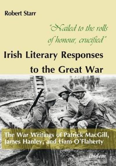 """Nailed to the rolls of honour, crucified"": Iris - The War Writings of Patrick MacGill, James Hanley, and Liam O'Flaherty - Robert Starr"
