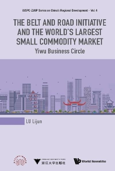 Belt And Road Initiative And The World's Largest Small Commodity Market, The: Yiwu Business Circle - Lijun Lu