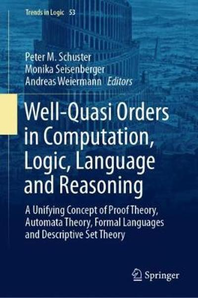 Well-Quasi Orders in Computation, Logic, Language and Reasoning - Peter M. Schuster