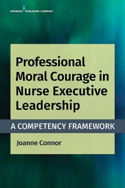 Professional Moral Courage in Nurse Executive Leadership - Joanne Connor