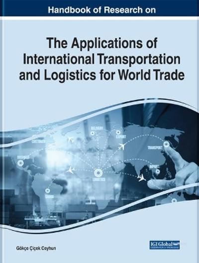 Handbook of Research on the Applications of International Transportation and Logistics for World Trade - Goekce Cicek Ceyhun