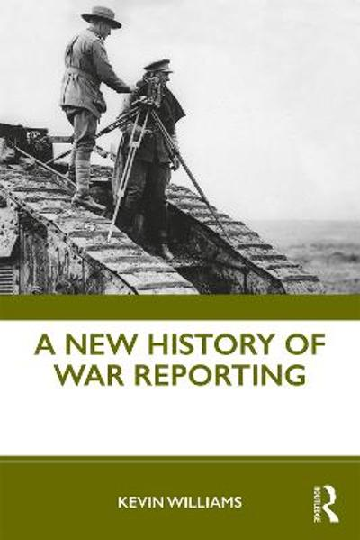 A New History of War Reporting - Kevin Williams