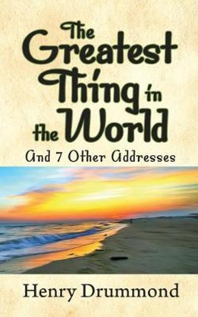 The Greatest Thing in the World and 7 Other Addresses - Henry Drummond
