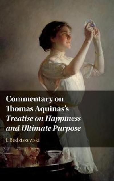 Commentary on Thomas Aquinas's Treatise on Happiness and Ultimate Purpose - J. Budziszewski